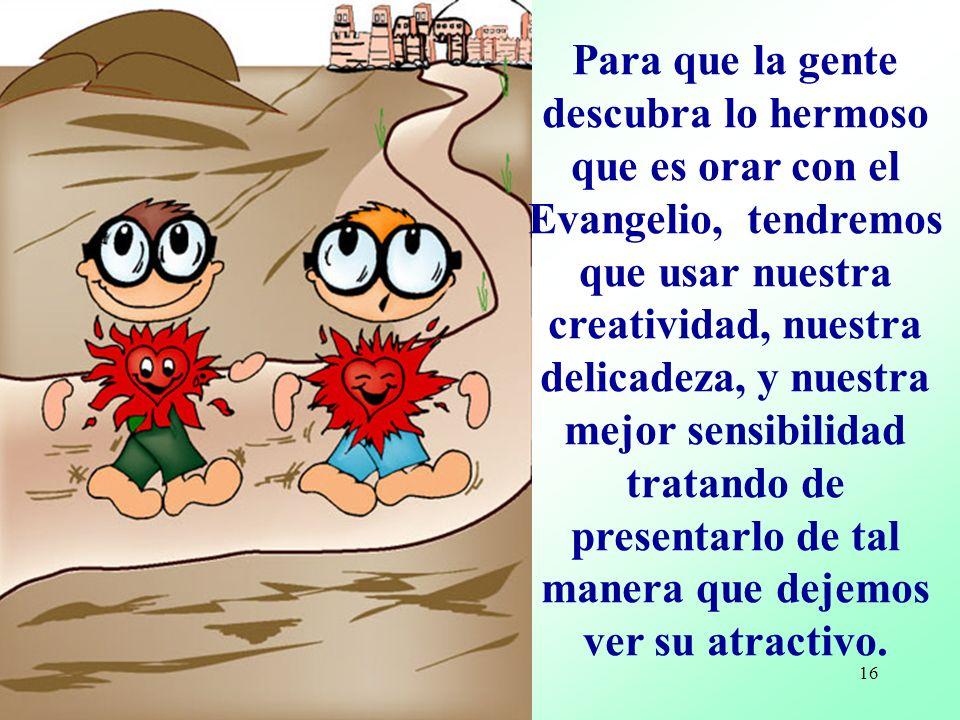 Para que la gente descubra lo hermoso que es orar con el Evangelio, tendremos que usar nuestra creatividad, nuestra delicadeza, y nuestra mejor sensibilidad tratando de presentarlo de tal manera que dejemos ver su atractivo.