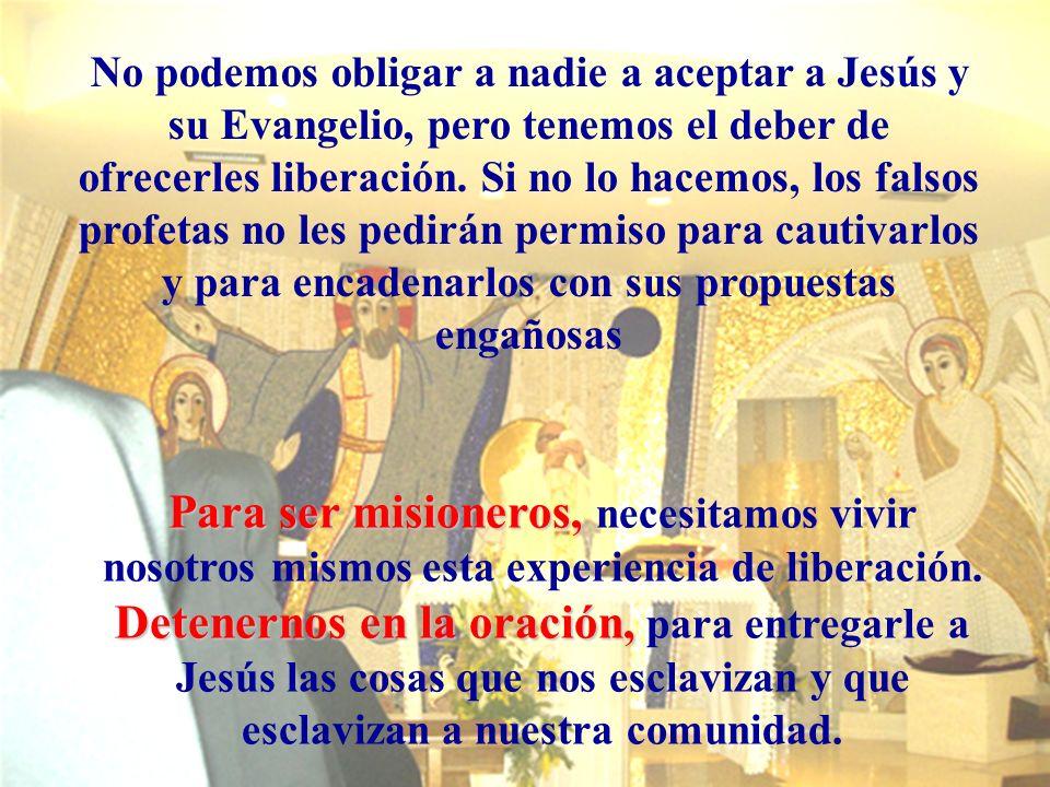 No podemos obligar a nadie a aceptar a Jesús y su Evangelio, pero tenemos el deber de ofrecerles liberación. Si no lo hacemos, los falsos profetas no les pedirán permiso para cautivarlos y para encadenarlos con sus propuestas engañosas