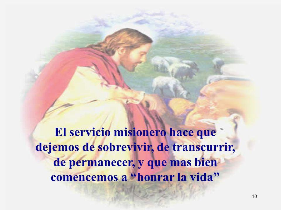 El servicio misionero hace que dejemos de sobrevivir, de transcurrir, de permanecer, y que mas bien comencemos a honrar la vida
