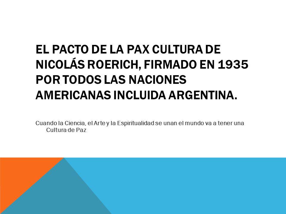 El pacto de la Pax Cultura de Nicolás Roerich, firmado en 1935 por todos las naciones americanas incluida Argentina.