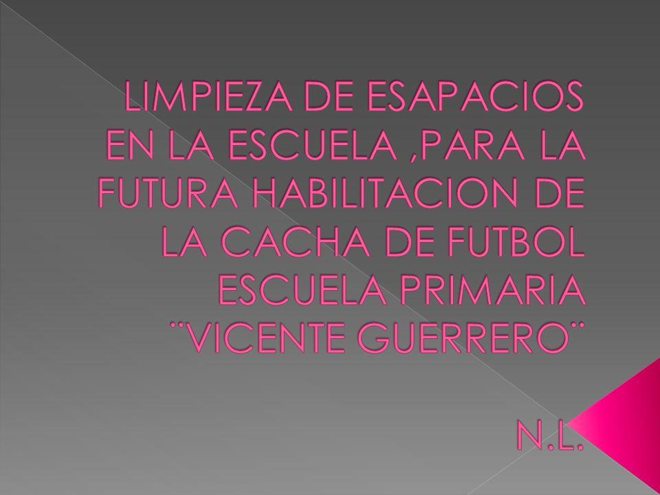 LIMPIEZA DE ESAPACIOS EN LA ESCUELA ,PARA LA FUTURA HABILITACION DE LA CACHA DE FUTBOL ESCUELA PRIMARIA ¨VICENTE GUERRERO¨ N.L.