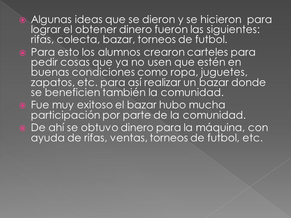 Algunas ideas que se dieron y se hicieron para lograr el obtener dinero fueron las siguientes: rifas, colecta, bazar, torneos de futbol.
