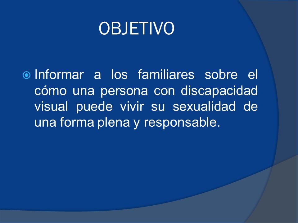 OBJETIVO Informar a los familiares sobre el cómo una persona con discapacidad visual puede vivir su sexualidad de una forma plena y responsable.