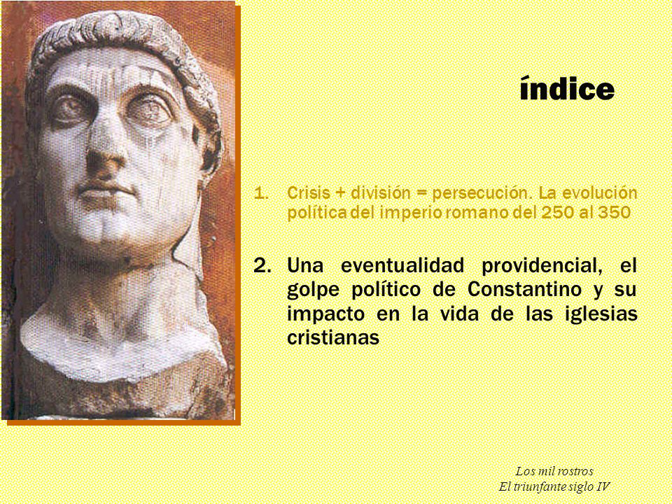 índice Crisis + división = persecución. La evolución política del imperio romano del 250 al 350.