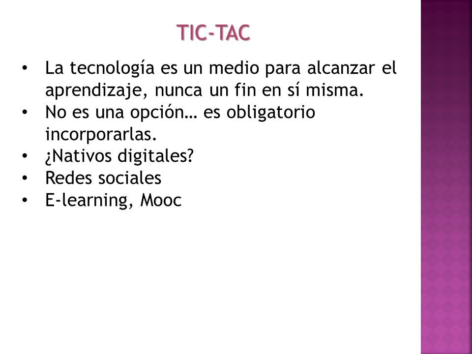TIC-TAC La tecnología es un medio para alcanzar el aprendizaje, nunca un fin en sí misma. No es una opción… es obligatorio incorporarlas.