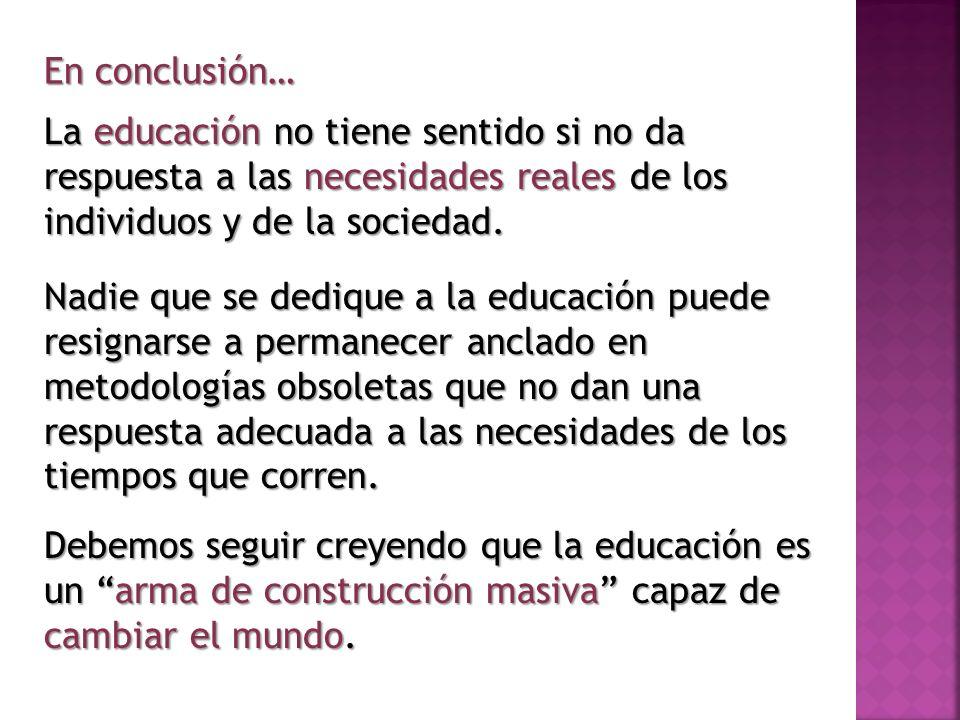 En conclusión… La educación no tiene sentido si no da respuesta a las necesidades reales de los individuos y de la sociedad.