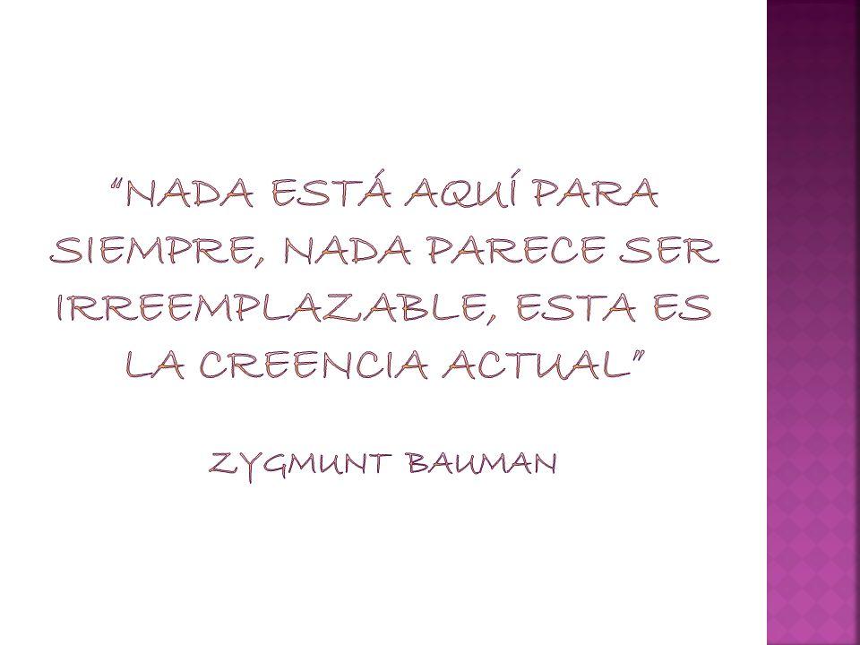 Nada está aquí para siempre, nada parece ser irreemplazable, esta es la creencia actual Zygmunt Bauman