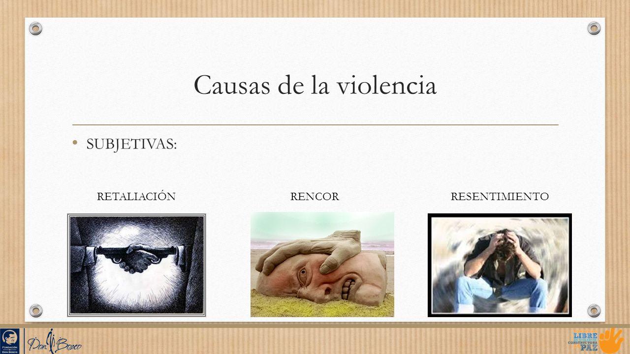 Causas de la violencia SUBJETIVAS: RETALIACIÓN RENCOR RESENTIMIENTO