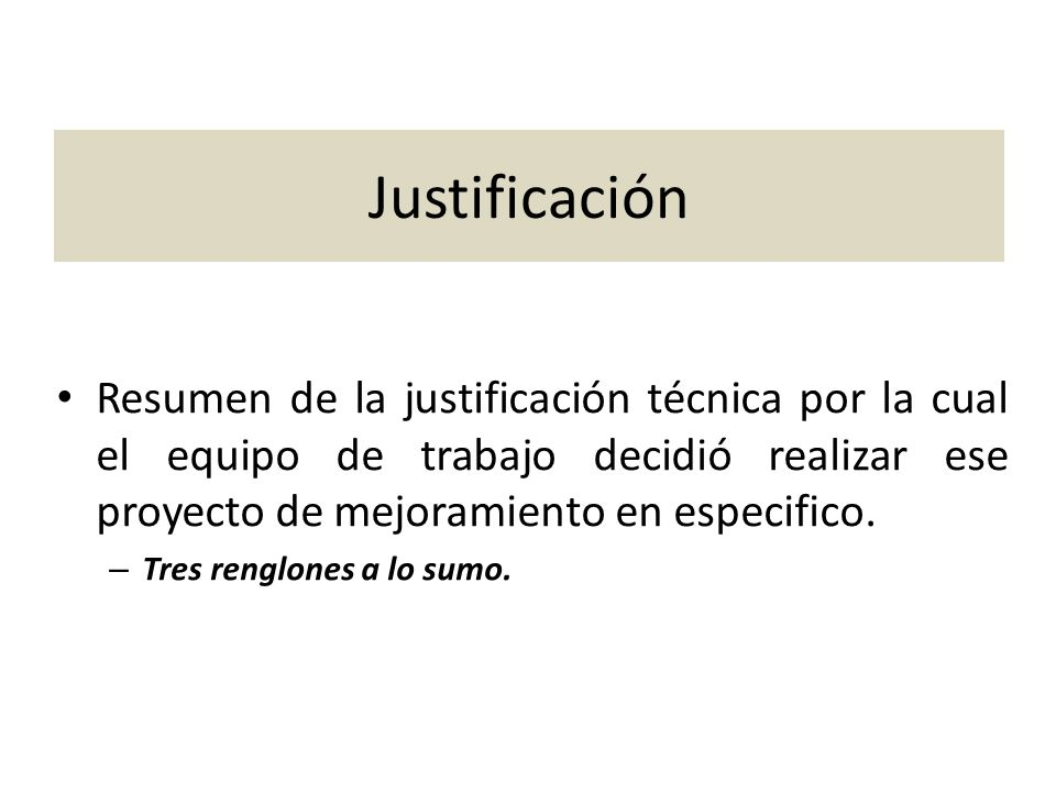 Justificación Resumen de la justificación técnica por la cual el equipo de trabajo decidió realizar ese proyecto de mejoramiento en especifico.