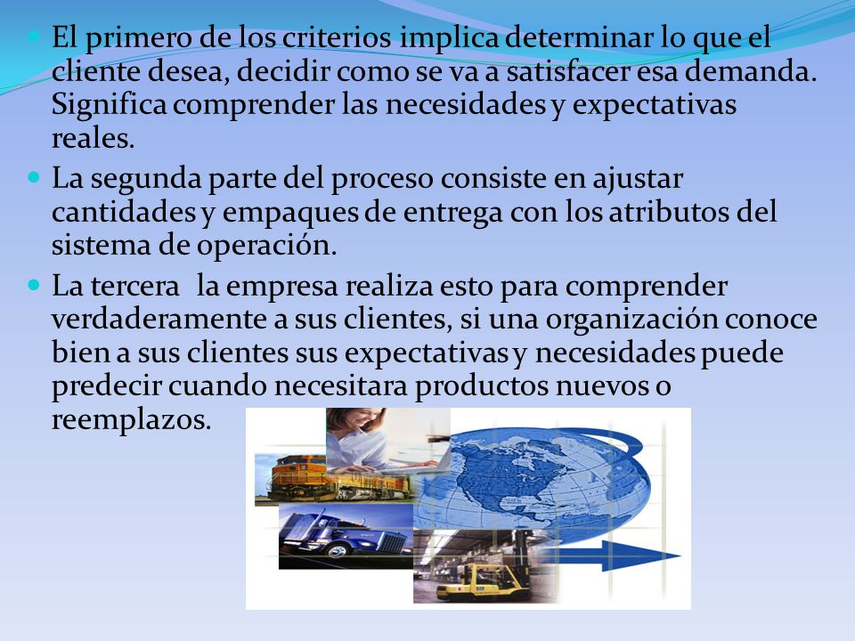 El primero de los criterios implica determinar lo que el cliente desea, decidir como se va a satisfacer esa demanda. Significa comprender las necesidades y expectativas reales.
