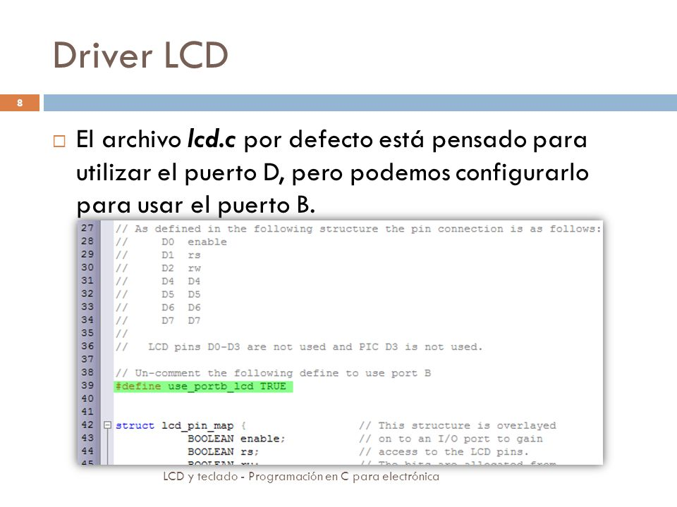 Driver LCD El archivo lcd.c por defecto está pensado para utilizar el puerto D, pero podemos configurarlo para usar el puerto B.