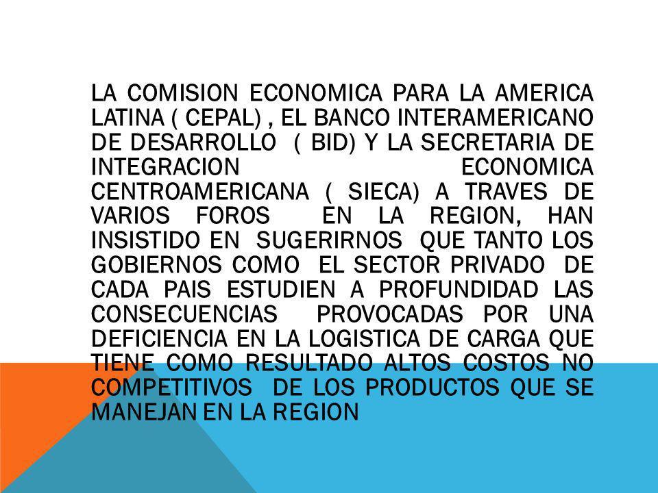 LA COMISION ECONOMICA PARA LA AMERICA LATINA ( CEPAL) , EL BANCO INTERAMERICANO DE DESARROLLO ( BID) Y LA SECRETARIA DE INTEGRACION ECONOMICA CENTROAMERICANA ( SIECA) A TRAVES DE VARIOS FOROS EN LA REGION, HAN INSISTIDO EN SUGERIRNOS QUE TANTO LOS GOBIERNOS COMO EL SECTOR PRIVADO DE CADA PAIS ESTUDIEN A PROFUNDIDAD LAS CONSECUENCIAS PROVOCADAS POR UNA DEFICIENCIA EN LA LOGISTICA DE CARGA QUE TIENE COMO RESULTADO ALTOS COSTOS NO COMPETITIVOS DE LOS PRODUCTOS QUE SE MANEJAN EN LA REGION