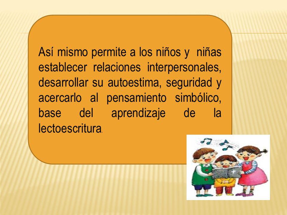 Así mismo permite a los niños y niñas establecer relaciones interpersonales, desarrollar su autoestima, seguridad y acercarlo al pensamiento simbólico, base del aprendizaje de la lectoescritura.