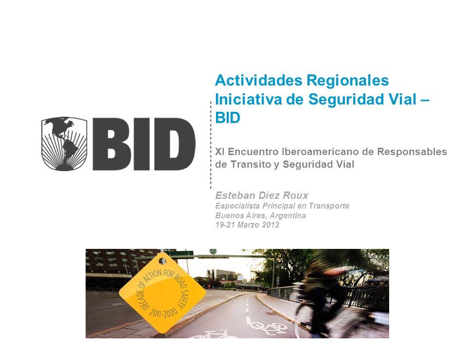Actividades Regionales Iniciativa de Seguridad Vial – BID XI Encuentro Iberoamericano de Responsables de Transito y Seguridad Vial Esteban Diez Roux Especialista Principal en Transporte Buenos Aires, Argentina 19-21 Marzo 2012