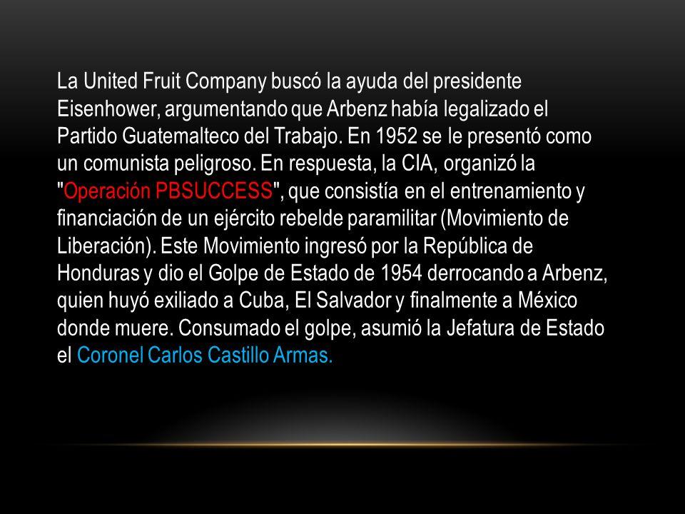 La United Fruit Company buscó la ayuda del presidente Eisenhower, argumentando que Arbenz había legalizado el Partido Guatemalteco del Trabajo.