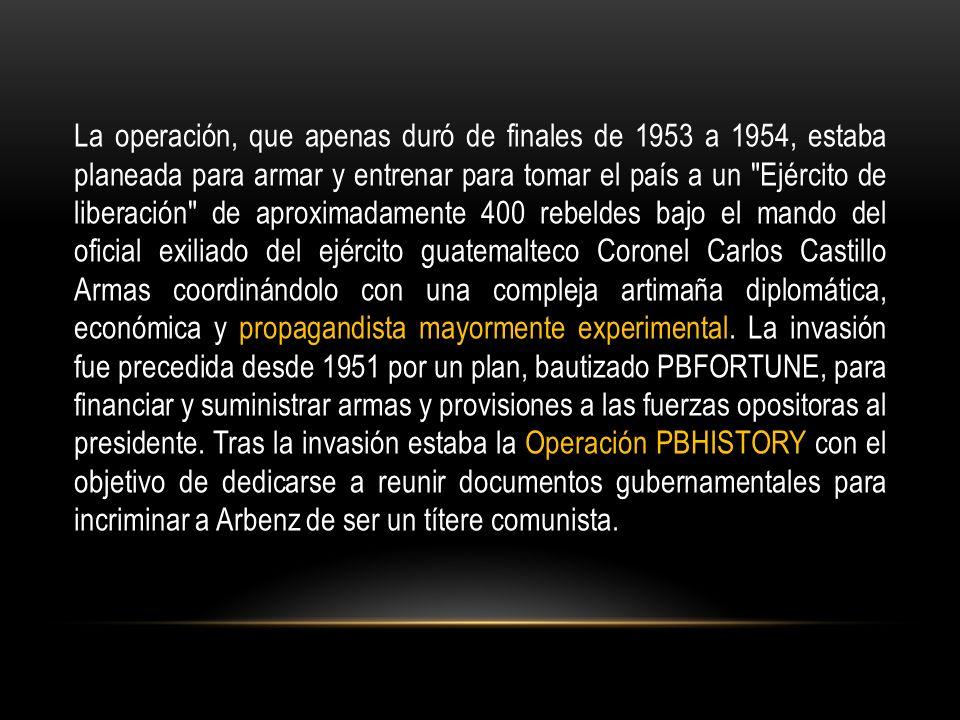 La operación, que apenas duró de finales de 1953 a 1954, estaba planeada para armar y entrenar para tomar el país a un Ejército de liberación de aproximadamente 400 rebeldes bajo el mando del oficial exiliado del ejército guatemalteco Coronel Carlos Castillo Armas coordinándolo con una compleja artimaña diplomática, económica y propagandista mayormente experimental.