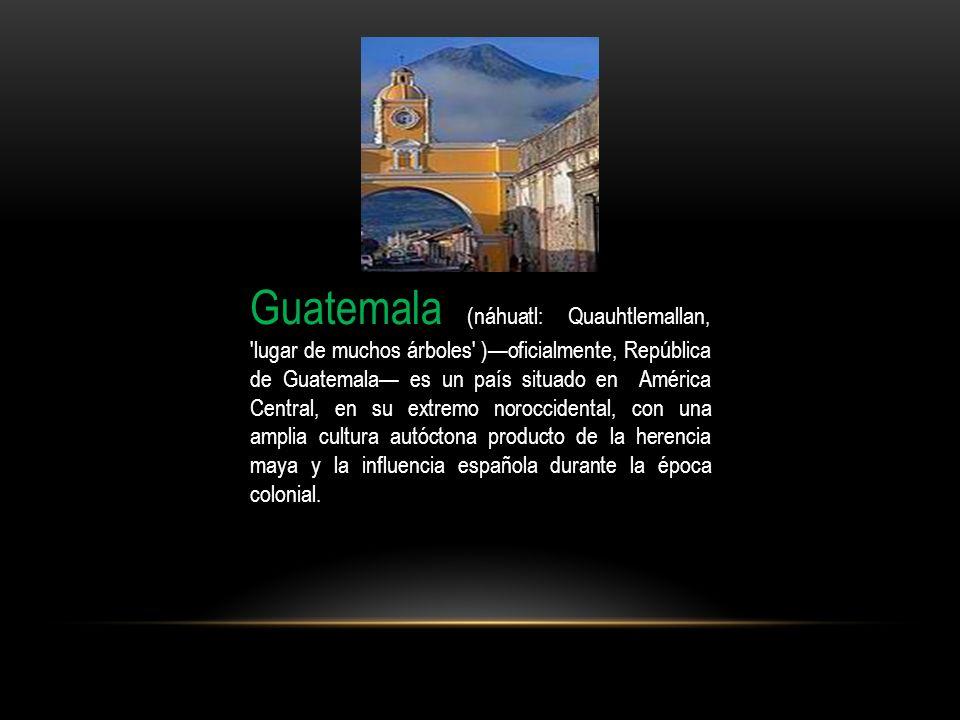 Guatemala (náhuatl: Quauhtlemallan, lugar de muchos árboles )—oficialmente, República de Guatemala— es un país situado en América Central, en su extremo noroccidental, con una amplia cultura autóctona producto de la herencia maya y la influencia española durante la época colonial.