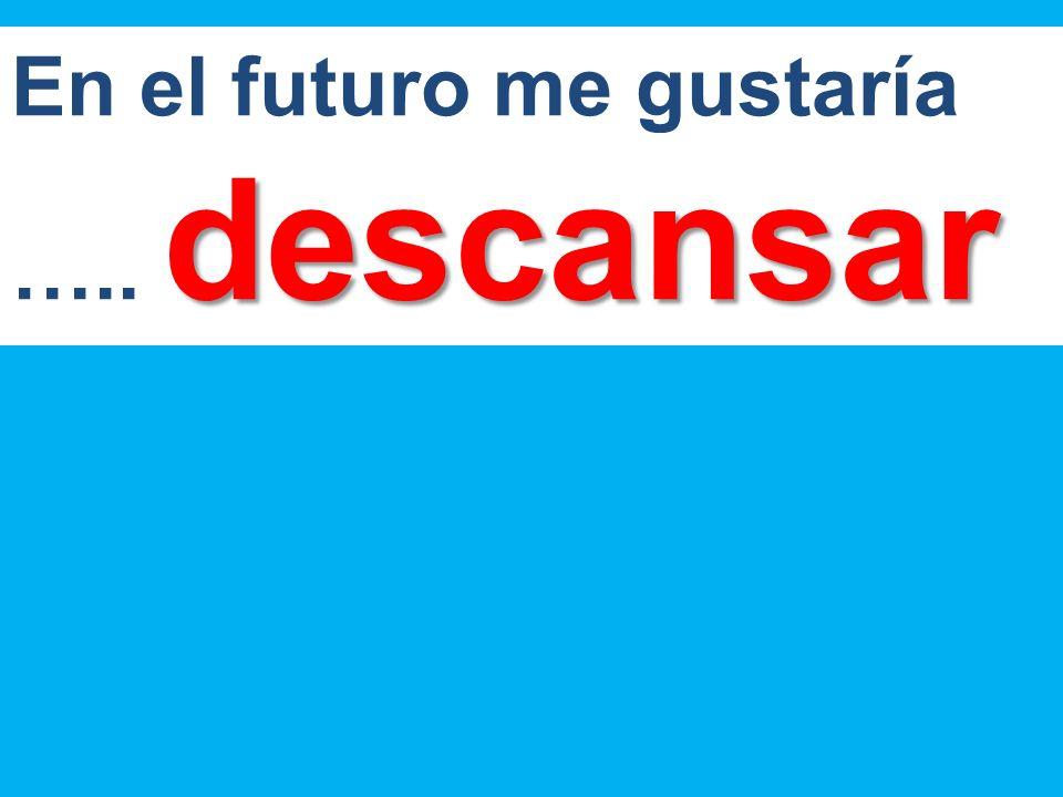 En el futuro me gustaría ….. descansar