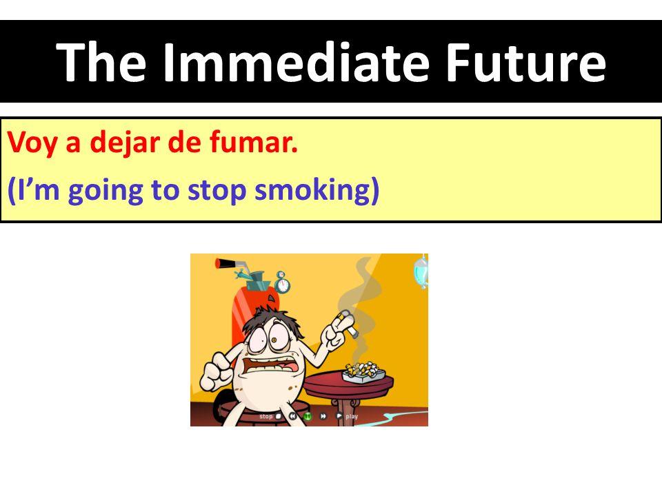 The Immediate Future Voy a dejar de fumar. (I'm going to stop smoking)