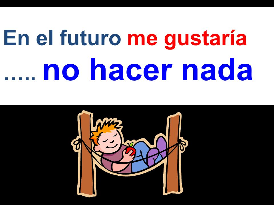 En el futuro me gustaría ….. no hacer nada