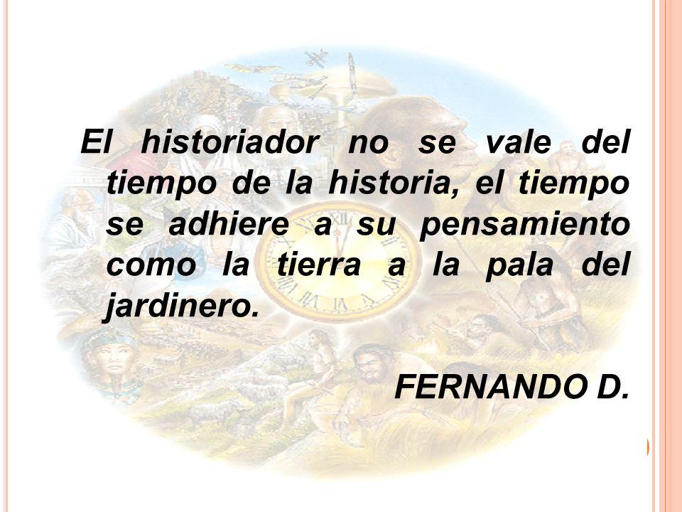 El historiador no se vale del tiempo de la historia, el tiempo se adhiere a su pensamiento como la tierra a la pala del jardinero.
