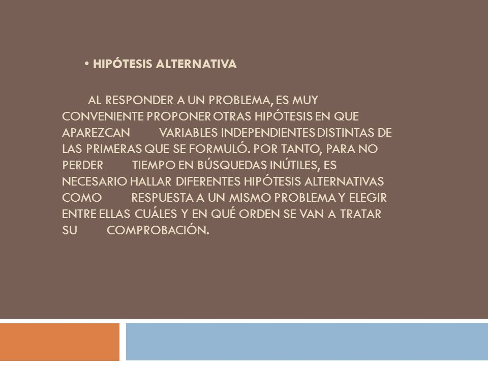 • Hipótesis alternativa Al responder a un problema, es muy conveniente proponer otras hipótesis en que aparezcan variables independientes distintas de las primeras que se formuló.