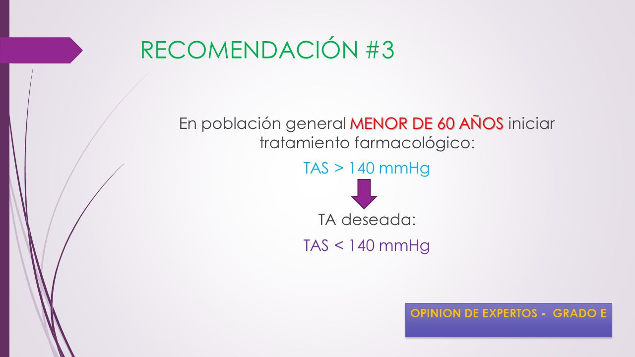 RECOMENDACIÓN #3 En población general MENOR DE 60 AÑOS iniciar tratamiento farmacológico: TAS > 140 mmHg TA deseada: TAS < 140 mmHg