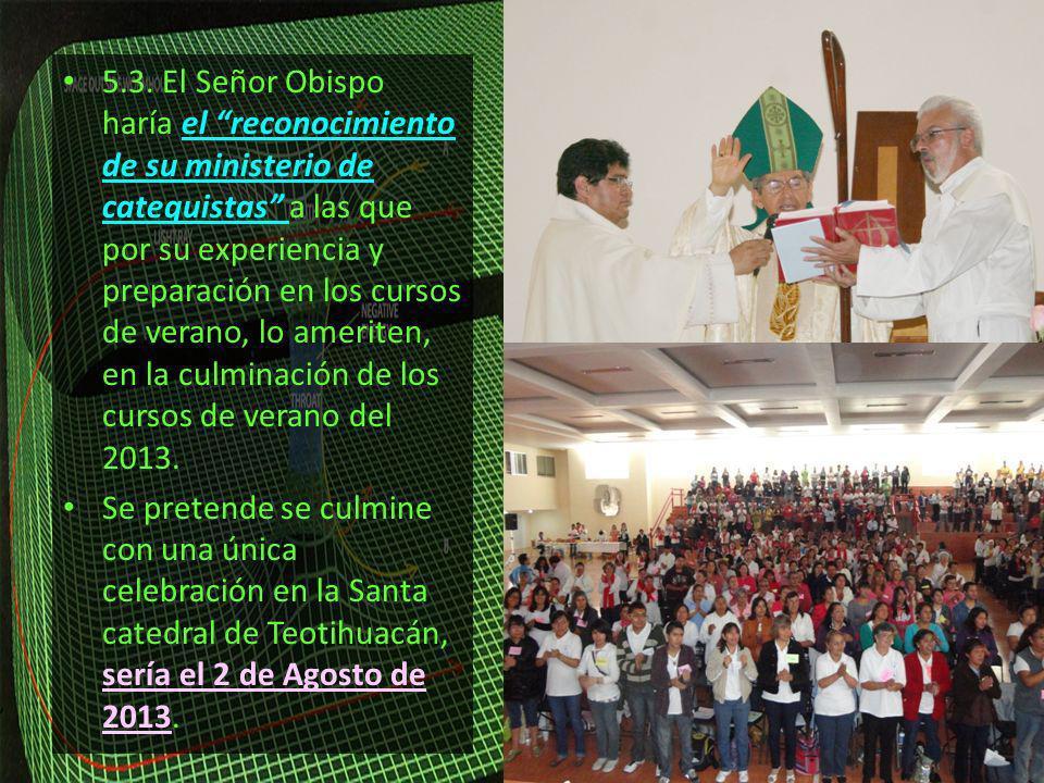 5.3. El Señor Obispo haría el reconocimiento de su ministerio de catequistas a las que por su experiencia y preparación en los cursos de verano, lo ameriten, en la culminación de los cursos de verano del 2013.