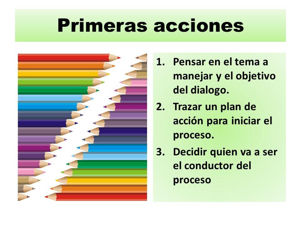 Primeras acciones Pensar en el tema a manejar y el objetivo del dialogo. Trazar un plan de acción para iniciar el proceso.