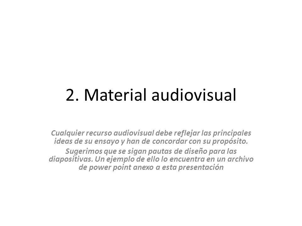 2. Material audiovisual Cualquier recurso audiovisual debe reflejar las principales ideas de su ensayo y han de concordar con su propósito.