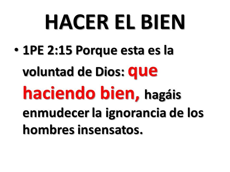 HACER EL BIEN 1PE 2:15 Porque esta es la voluntad de Dios: que haciendo bien, hagáis enmudecer la ignorancia de los hombres insensatos.