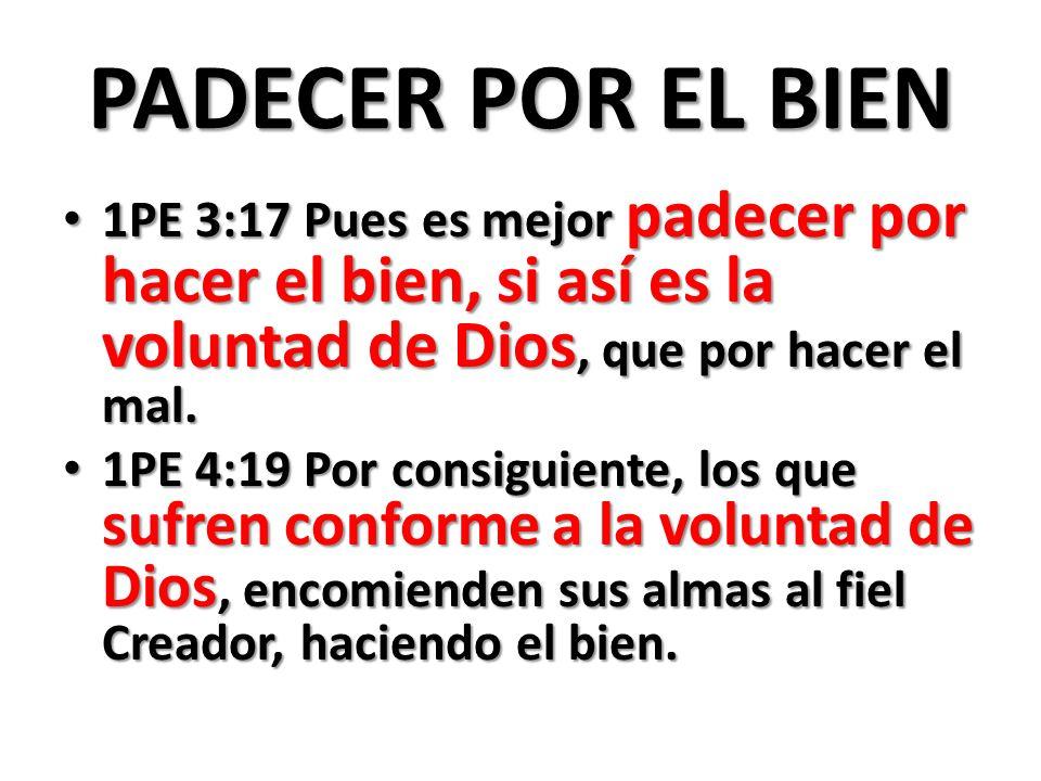 PADECER POR EL BIEN1PE 3:17 Pues es mejor padecer por hacer el bien, si así es la voluntad de Dios, que por hacer el mal.