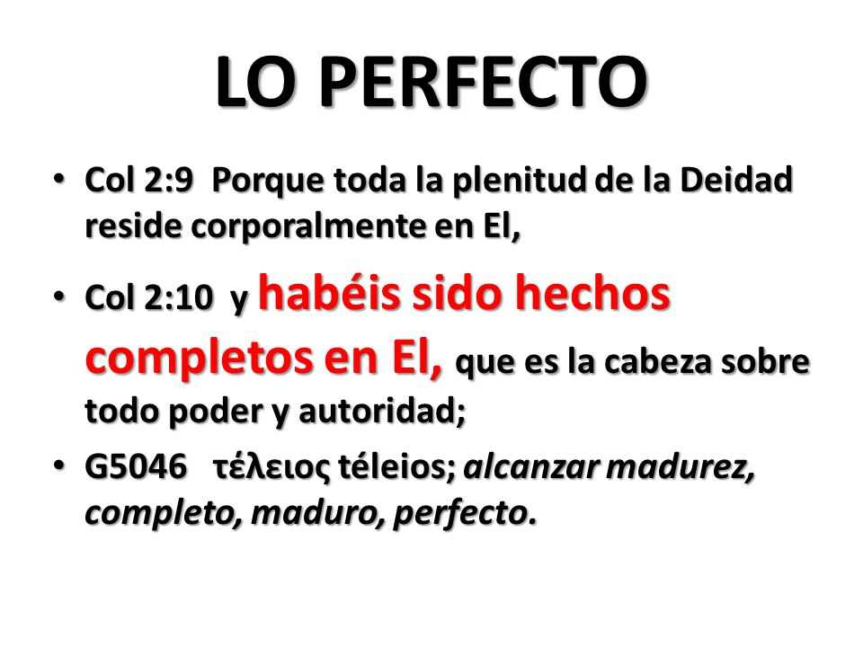 LO PERFECTO Col 2:9 Porque toda la plenitud de la Deidad reside corporalmente en El,