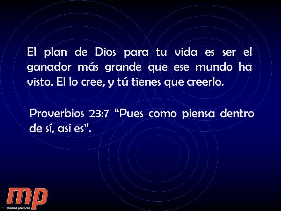 El plan de Dios para tu vida es ser el ganador más grande que ese mundo ha visto. El lo cree, y tú tienes que creerlo.