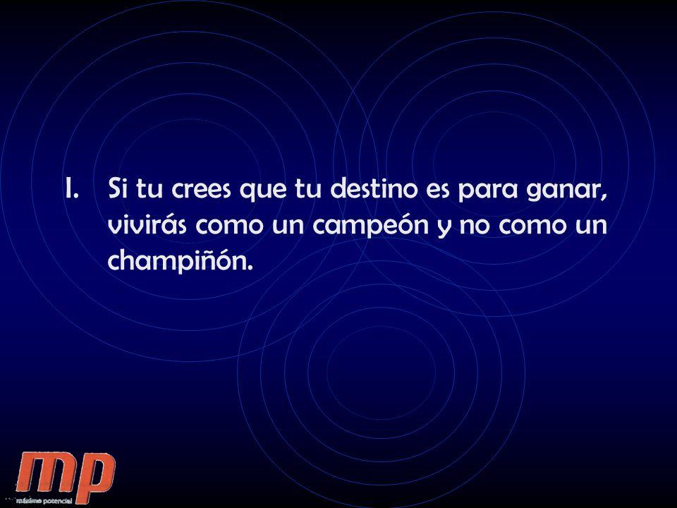Si tu crees que tu destino es para ganar, vivirás como un campeón y no como un champiñón.