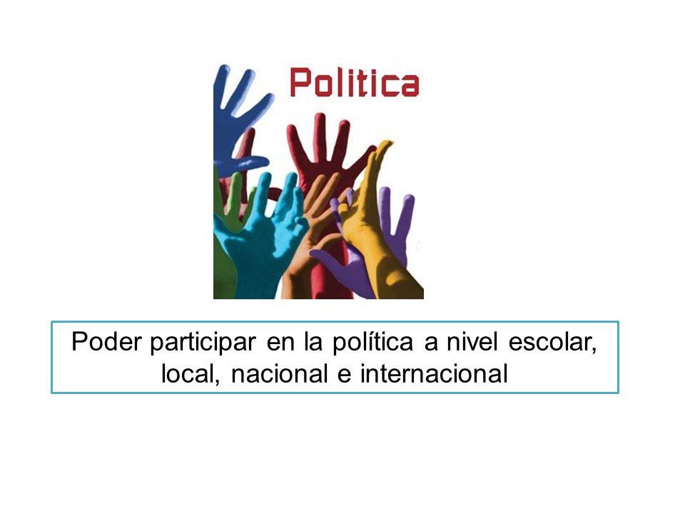 Poder participar en la política a nivel escolar, local, nacional e internacional