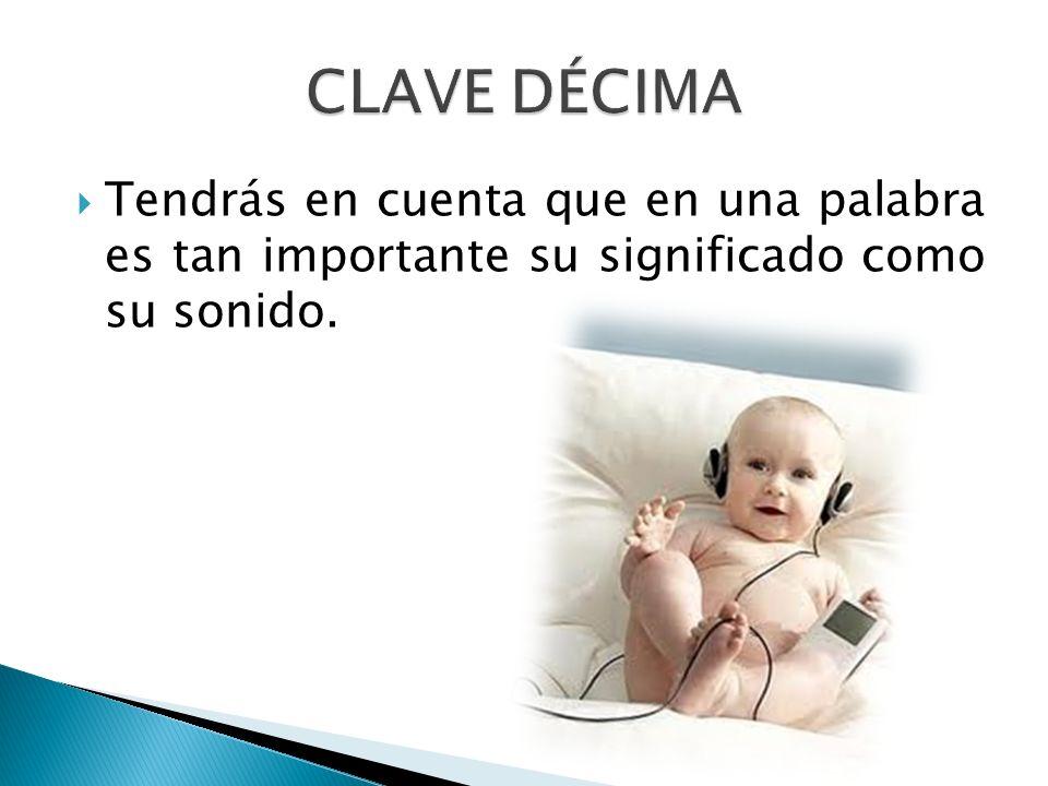 CLAVE DÉCIMA Tendrás en cuenta que en una palabra es tan importante su significado como su sonido.