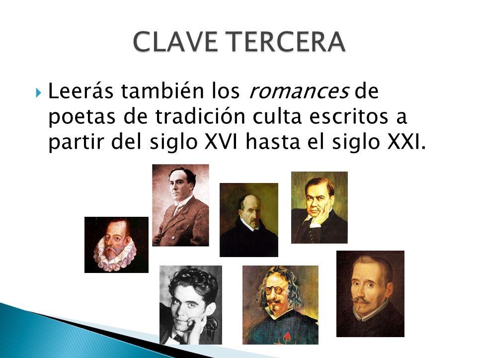 CLAVE TERCERA Leerás también los romances de poetas de tradición culta escritos a partir del siglo XVI hasta el siglo XXI.
