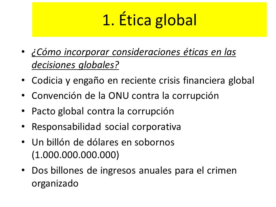 1. Ética global ¿Cómo incorporar consideraciones éticas en las decisiones globales Codicia y engaño en reciente crisis financiera global.