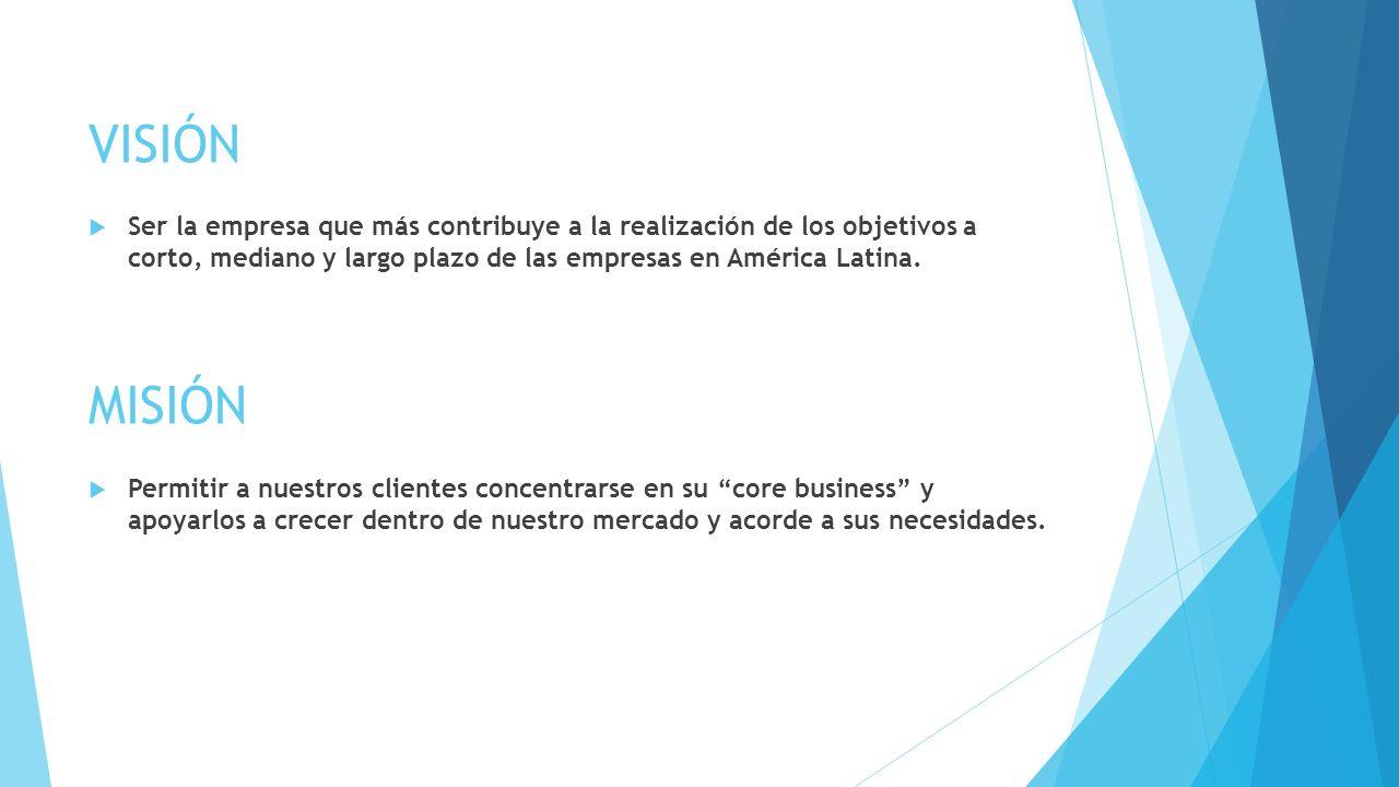 VISIÓN Ser la empresa que más contribuye a la realización de los objetivos a corto, mediano y largo plazo de las empresas en América Latina.