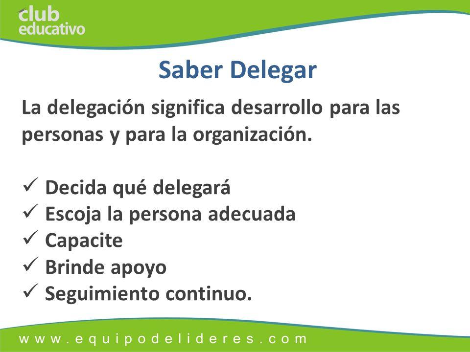 Saber Delegar La delegación significa desarrollo para las personas y para la organización. Decida qué delegará.