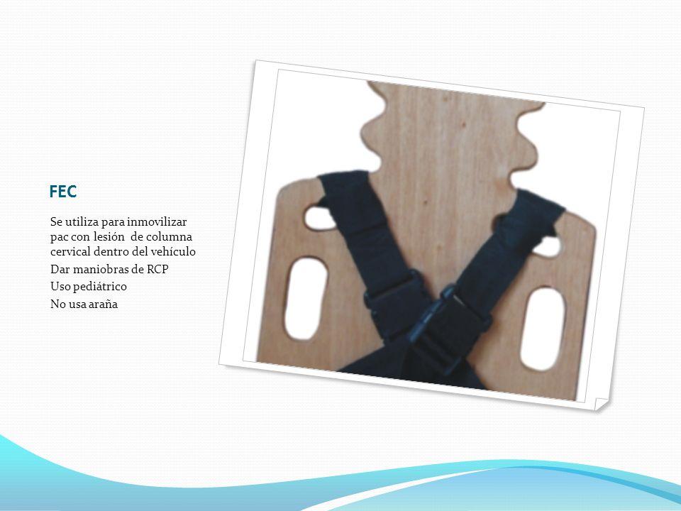 FEC Se utiliza para inmovilizar pac con lesión de columna cervical dentro del vehículo. Dar maniobras de RCP.