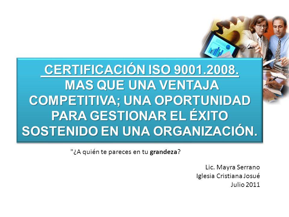 CERTIFICACIÓN ISO 9001.2008. MAS QUE UNA VENTAJA COMPETITIVA; UNA OPORTUNIDAD PARA GESTIONAR EL ÉXITO SOSTENIDO EN UNA ORGANIZACIÓN.