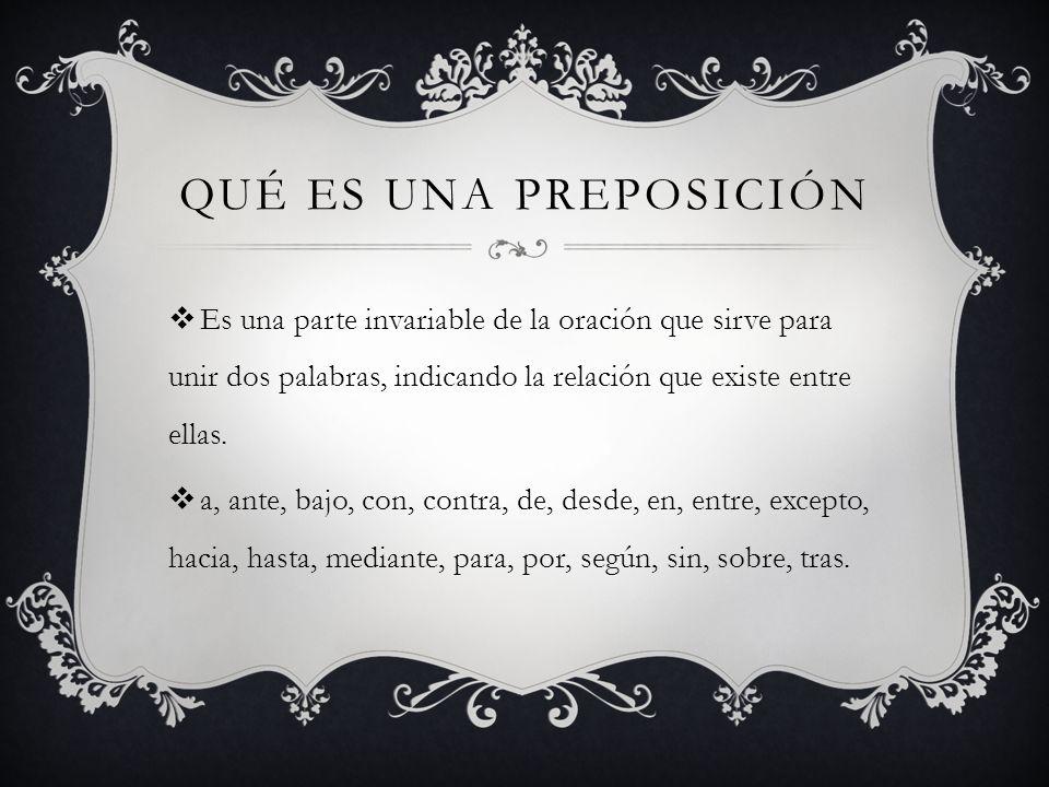 Qué es una preposición Es una parte invariable de la oración que sirve para unir dos palabras, indicando la relación que existe entre ellas.