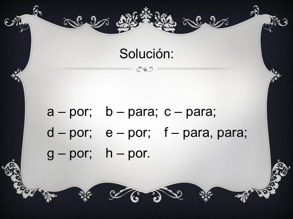 Solución: a – por; b – para; c – para; d – por; e – por; f – para, para; g – por; h – por.