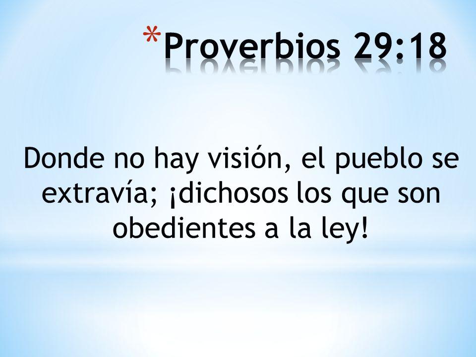Proverbios 29:18 Donde no hay visión, el pueblo se extravía; ¡dichosos los que son obedientes a la ley!