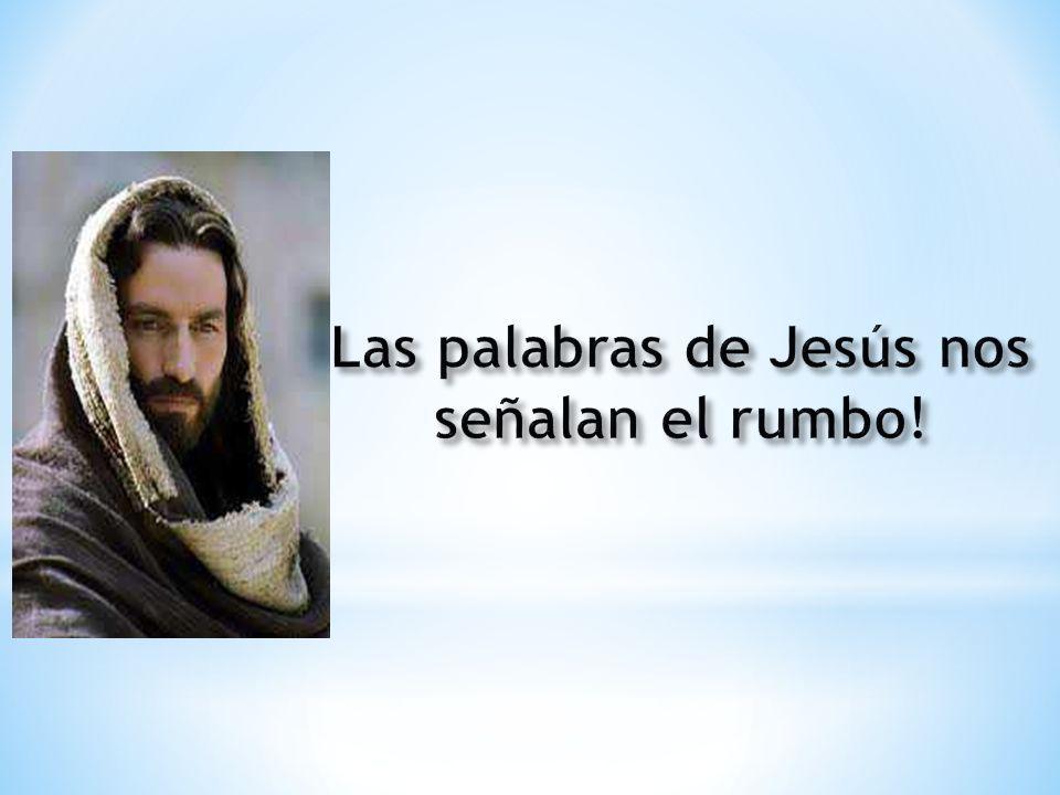 Las palabras de Jesús nos señalan el rumbo!