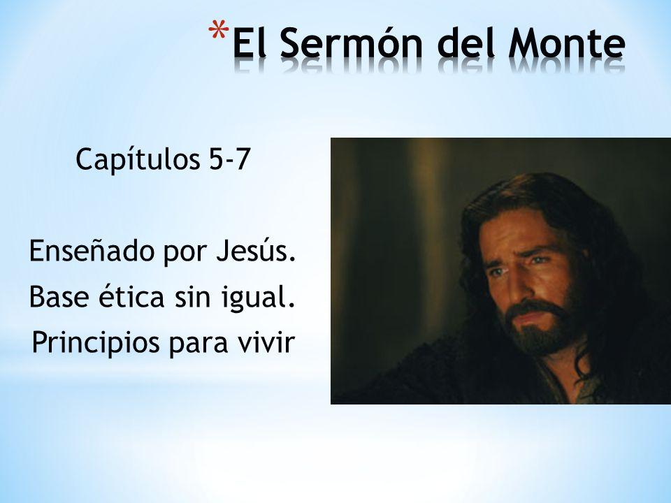 El Sermón del Monte Capítulos 5-7 Enseñado por Jesús. Base ética sin igual. Principios para vivir