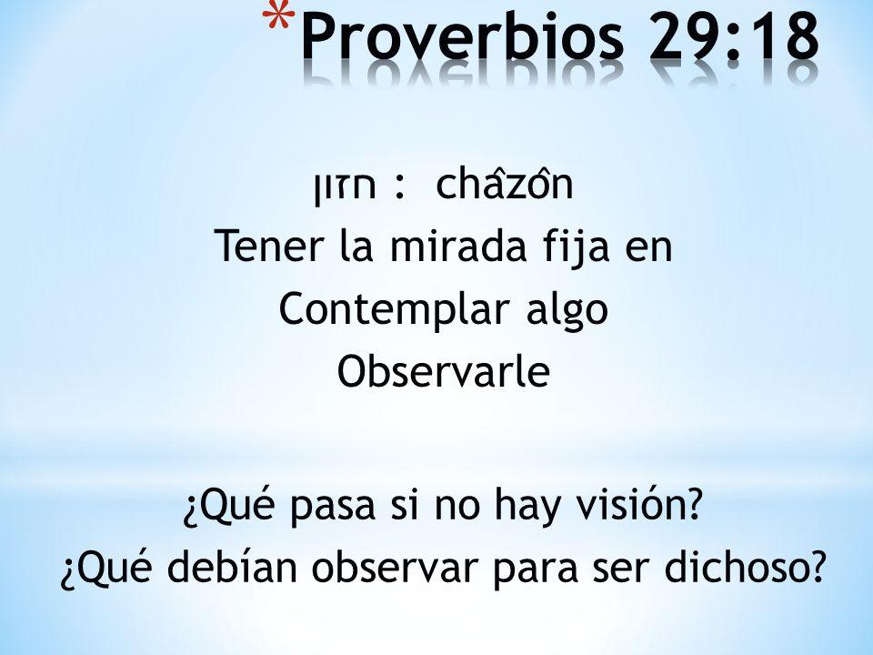 Proverbios 29:18 חזון : châzôn Tener la mirada fija en Contemplar algo Observarle ¿Qué pasa si no hay visión