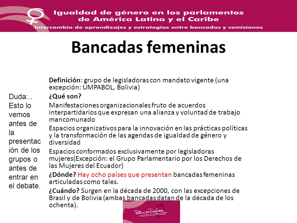 Bancadas femeninas Definición: grupo de legisladoras con mandato vigente (una excepción: UMPABOL, Bolivia)